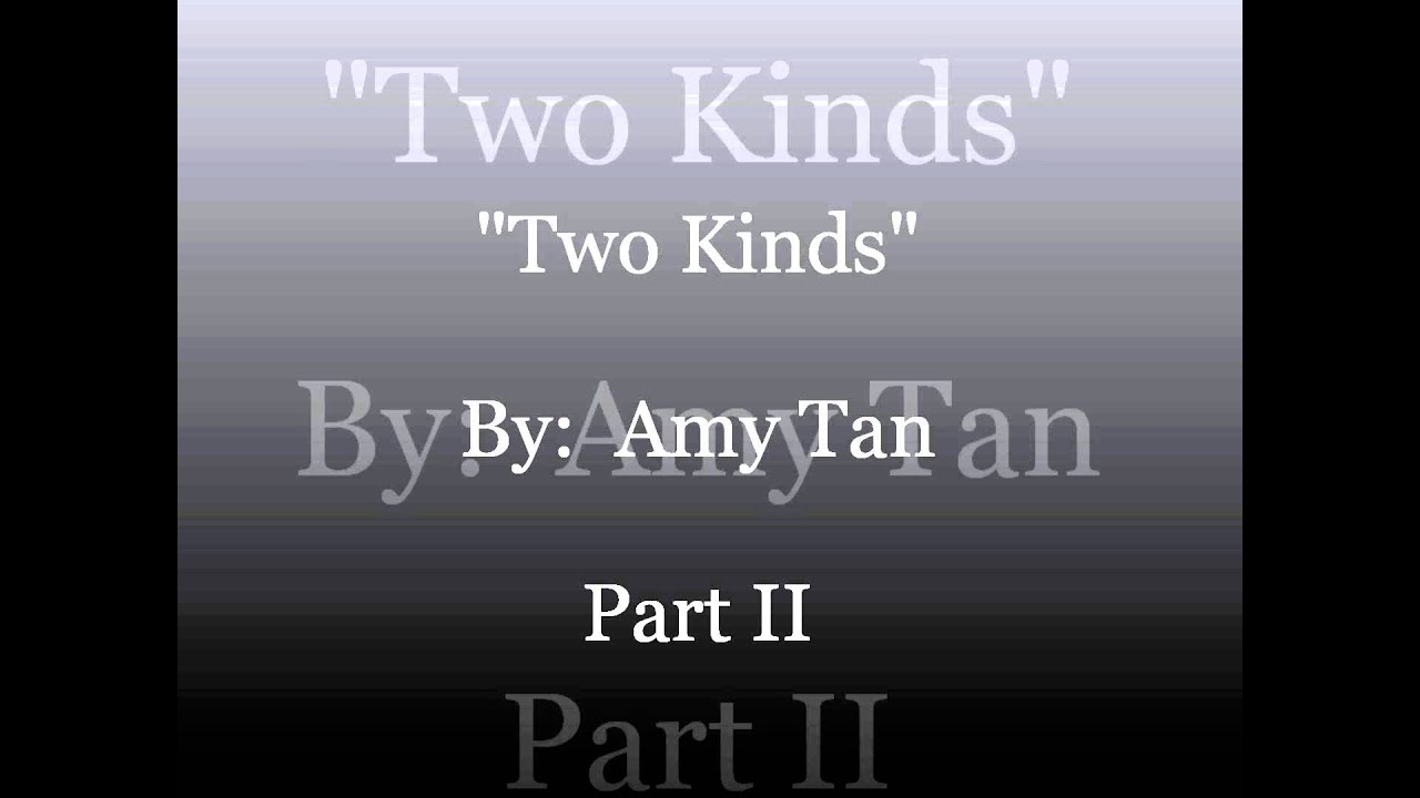 "essay on two kinds Essay about two kinds by amy tan amy tan makes her readers think about the meaning behind her story ""two kinds"" she tells the story from her own point of view to state her experiences and how she is feeling all throughout the story."