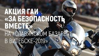"""Акция ГАИ """"За безопасность вместе"""" на """"Славянском базаре-2019"""" в Витебске"""