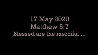17 May 2020 Matthew 5:7 (Blessed are the merciful)
