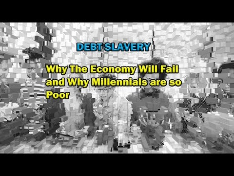 Debt Slavery: Why The Economy Will Fail, and Why Millennials Are So Poor.