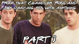 Proof that Chandler, Ross and Joey dancing fits with anything PART 3
