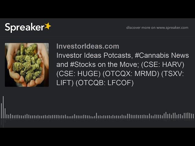 Investor Ideas Potcasts, #Cannabis News and #Stocks on the Move; (CSE: HARV) (CSE: HUGE) (OTCQX: MRM