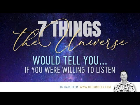 7 Things The Universe Would Tell You... By Dr Dain Heer