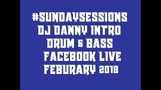 #SUNDAYSESSIONS : DJ DANNY INTRO : FACEBOOK LIVE : DRUM & BASS : FEBRUARY  2018