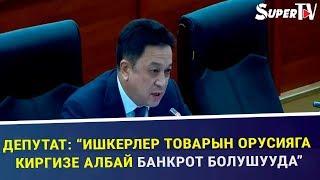 """Депутат: """"Ишкерлер товарын Орусияга киргизе албай банкрот болушууда"""""""