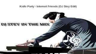 Knife Party - Internet Friends (DJ Stey Edit)