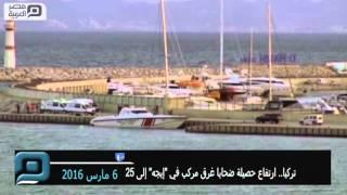 مصر العربية | تركيا.. ارتفاع حصيلة ضحايا غرق مركب في