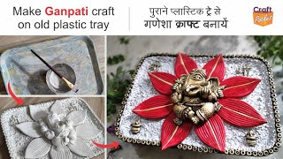 Make Ganpati craft on old plastic tray   Ganesha craft ideas. best use of old plastic tray diy craft