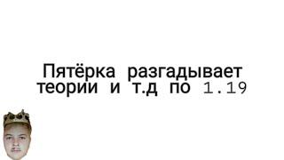 ПЯТЕРКА РАЗГАДЫВАЕТ ТЕОРИИ И Т.Д ПО БУДУЩЕМУ ОБНОВЛЕНИЮ 1.19