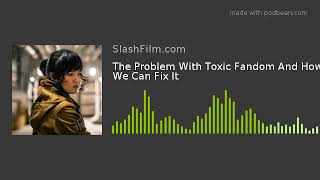 The Problem With Toxic Fandom And How We Can Fix It
