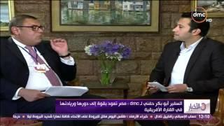 الأخبار - السفير ابو بكر حفني : مصر تعود بقوة إلى دورها وريادتها فى القارة الإفريقية