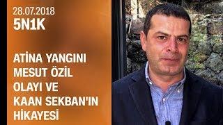 Atina yangını, Mesut Özil olayının perde arkası ve Kaan Sekban'ın hikayesi - 5N1K 28.07.2018