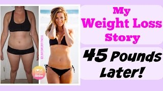 My Weight Loss Story - How I Lost 45 Pounds & Changed My Life!