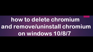 how to permanently delete chromium windows 10  ( and remove/uninstall chromium )