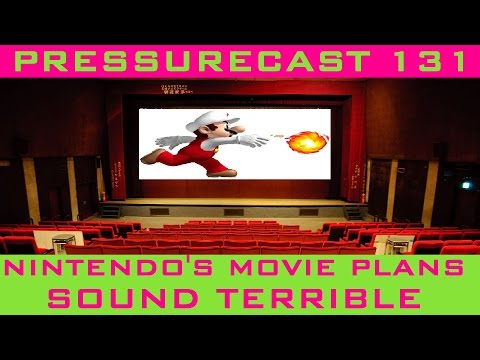 Nintendo's Movie Plans Sound Terrible (PRESSURECAST EPISODE ONE-HUNDRED-THIRTY-ONE)