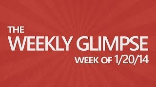 The Weekly Glimpse #3 | Week of 1/20/14