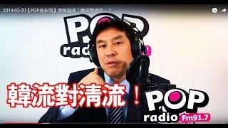 2019-03-20【POP撞新聞】黃暐瀚談「韓流對清流」!