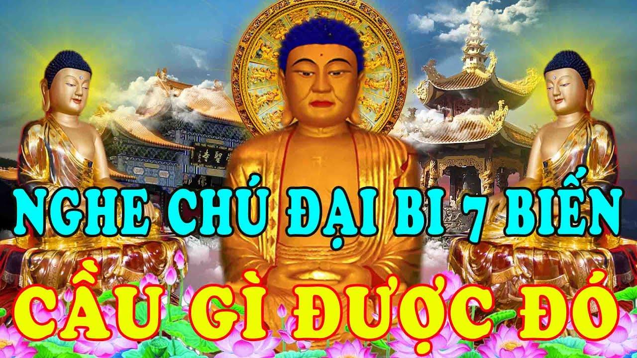 Nghe Kinh Chú Đại Bi 7 Biến Phật Tổ Phù Hộ Tai Qua Nạn Khỏi Cầu Gì Được Đó Tài Lộc Ùn Ùn Kéo Đến
