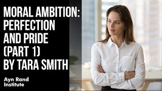 """""""Moral Ambition: Perfection and Pride, Part 1"""" by Tara Smith"""