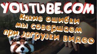 Какие ошибки мы совершаем при загрузке видео на youtube (ютуб). Обучающие уроки по youtube (ютуб)