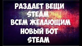 Раздает вещи Steam ВСЕМ ЖЕЛАЮЩИМ! Новый БОТ Steam