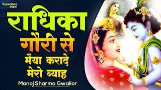 RADHIKA GORI SE ॥ राधिका गौरी से मैया करादे मेरो ब्याह ॥ MANOJ SHARMA ॥ SUPERHIT KRISHNA BHAJAN