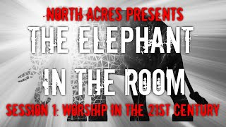 The Elephant in the Room Session 1: Worship in the 21st Century