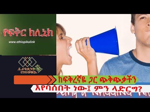 ከፍቅረኛዬ ጋር ጭቅጭቃችን እየባሰበት ነው፤ ምን ላድርግ? EthiopikaLink