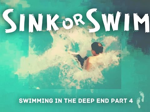 Swimming in the Deep End (PART 4) Sink or Swim