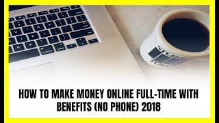 How to Make Money Online Full-Time with Benefits in 2018 (No Phone)