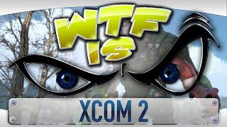 ► WTF Is... - XCOM 2 ?