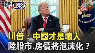 川普:中國才是壞人!招招重拳打到底…中國股市、房價將泡沫化!? 關鍵時刻 20181016-3 黃世聰