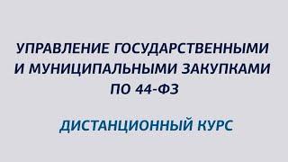 """Презентация дистанционного курса """"Управление государственными и муниципальными закупками по 44-ФЗ"""""""