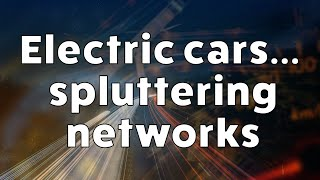 Electric cars...spluttering networks - A look at the impact EV
