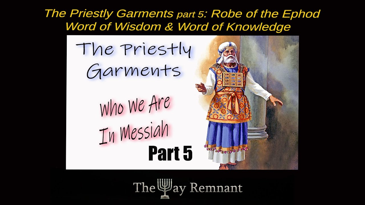 The Priestly Garments pt 5: The Robe of the Ephod: Word of Wisdom & Word of Knowledge