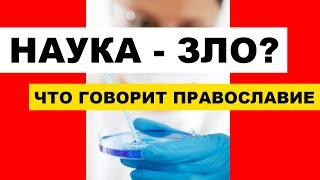 Наука - зло? Что говорит Православие о науке? Наука и Религия - Часть 2-я