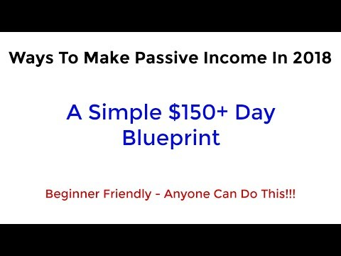 Ways To Make Passive Income - A Simple $150+ A Day Blueprint - How To Make Money For Beginners 2018
