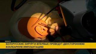 Двустороннюю кохлеарную имплантацию впервые проведут в Беларуси
