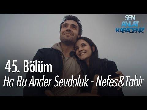 Ha Bu Ander Sevdaluk - Nefes & Tahir - Sen Anlat Karadeniz 45. Bölüm