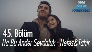 Ha Bu er Sevdaluk - Nefes \u0026 Tahir - Sen Anlat Karadeniz 45. Bölüm