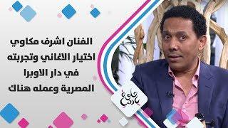 الفنان اشرف مكاوي - اختيار الاغاني وتجربته في دار الاوبرا المصرية وعمله هناك - حلوة يا دنيا