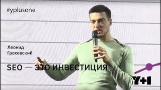 Y+1 | Леонид Гроховский: SEO — это инвестиция
