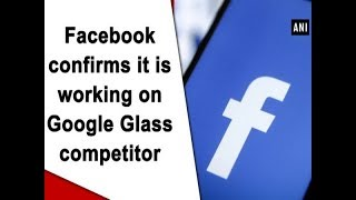 Facebook confirms it is working on Google Glass competitor - #Technology News