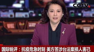 [中国新闻] 国际锐评:抗疫危急时刻 美方签涉台法案损人害己 | CCTV中文国际