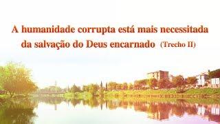 """Palavra de Deus """"A humanidade corrupta está mais necessitada da salvação do Deus encarnado"""" (Trecho)"""