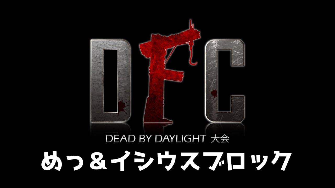 【Dead by Daylight大会】DFC Vol.10 ブロック:めっ&イシウス