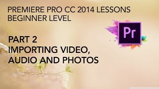 Adobe Premiere Pro CC 2014 Lessons - Part 2 - Importing Video, Audio, Photos