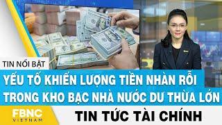 Tin tức tài chính 10/10 | Yếu tố khiến lượng tiền nhàn rỗi trong kho bạc nhà nước dư thừa lớn | FBNC