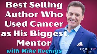 Best Selling Author Who Used Cancer as His Biggest Mentor with Mike Koenigs