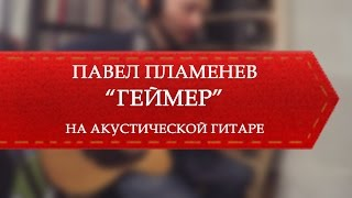Павел Пламенев - Геймер (на акустике)